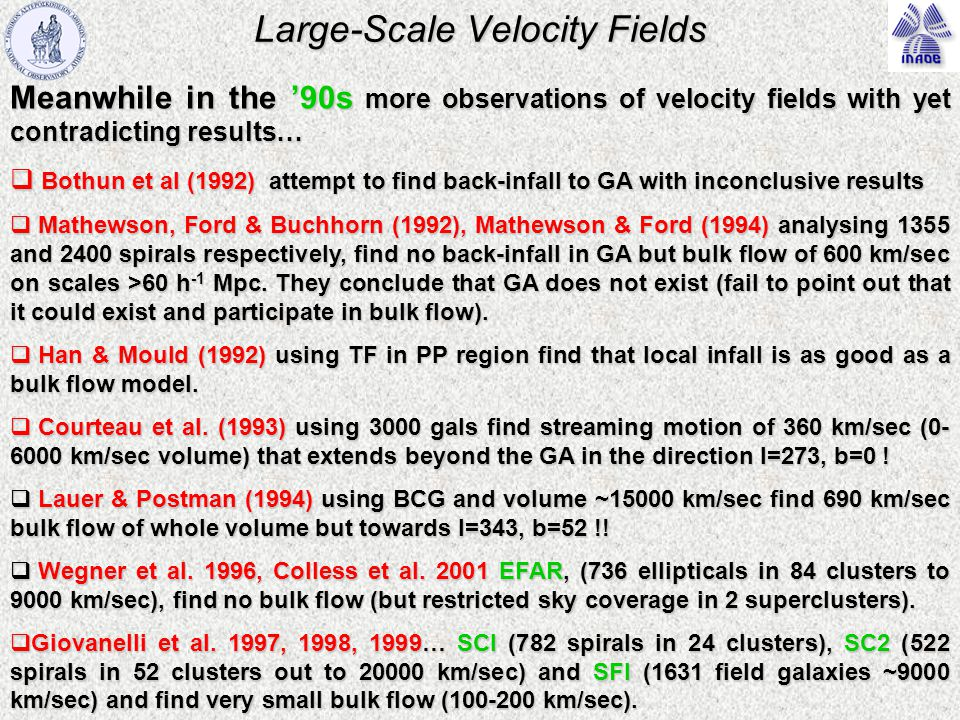 Large-Scale Velocity Fields Meanwhile in the '90s more observations of velocity fields with yet contradicting results…  Bothun et al (1992) attempt to find back-infall to GA with inconclusive results  Mathewson, Ford & Buchhorn (1992), Mathewson & Ford (1994) analysing 1355 and 2400 spirals respectively, find no back-infall in GA but bulk flow of 600 km/sec on scales >60 h -1 Mpc.