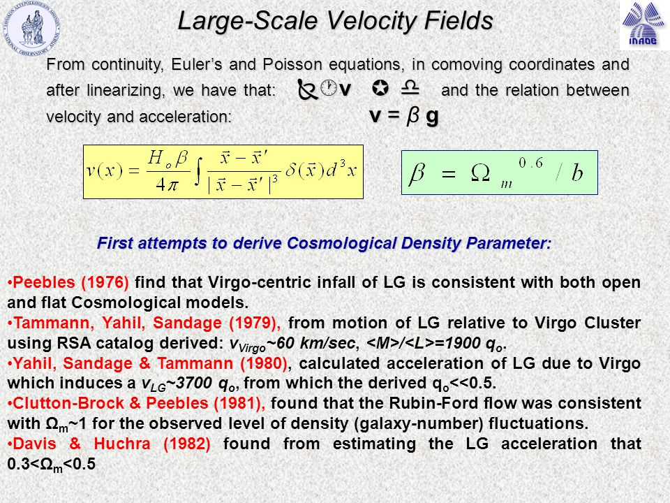 Large-Scale Velocity Fields From continuity, Euler's and Poisson equations, in comoving coordinates and after linearizing, we have that:  v   and the relation between velocity and acceleration: v = g From continuity, Euler's and Poisson equations, in comoving coordinates and after linearizing, we have that:  v   and the relation between velocity and acceleration: v = β g First attempts to derive Cosmological Density Parameter: Peebles (1976) find that Virgo-centric infall of LG is consistent with both open and flat Cosmological models.