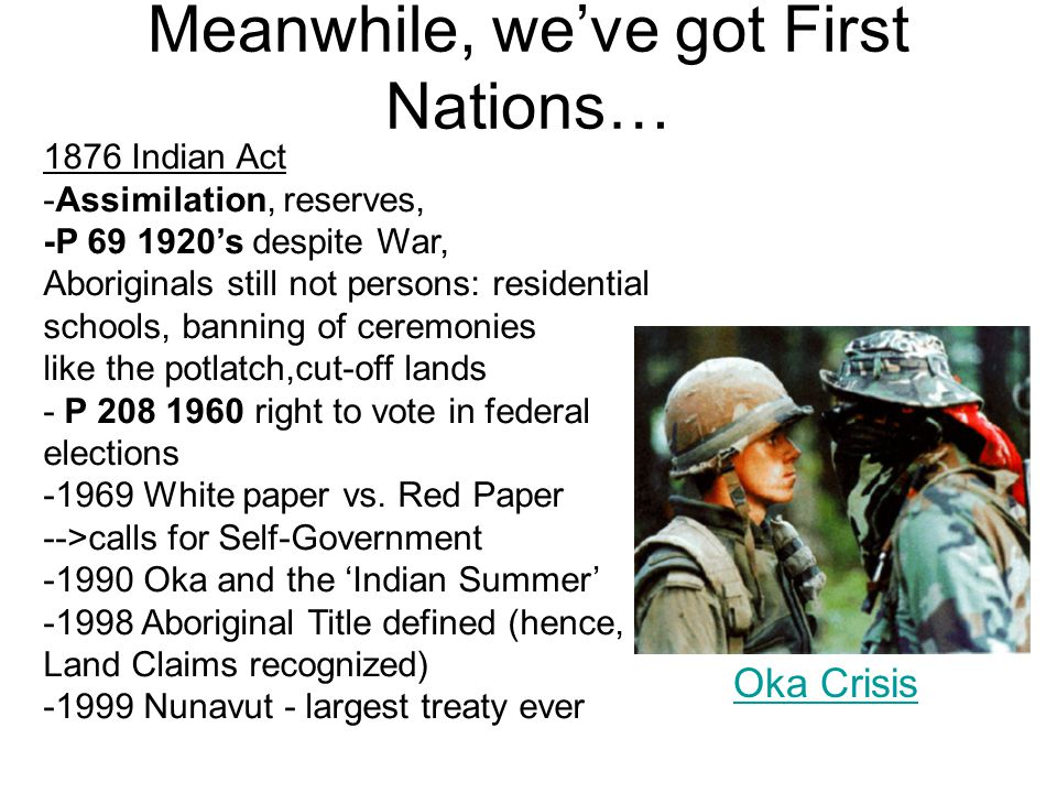 Meanwhile, we've got First Nations… Oka Crisis 1876 Indian Act -Assimilation, reserves, -P 69 1920's despite War, Aboriginals still not persons: resid