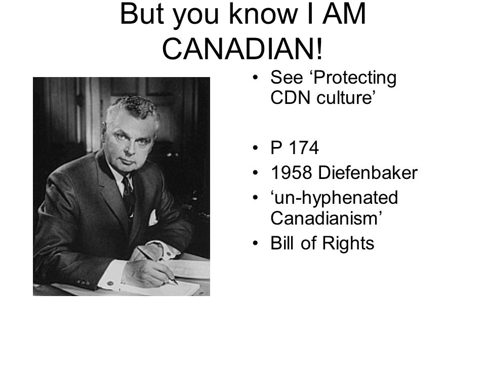 But you know I AM CANADIAN! See 'Protecting CDN culture' P 174 1958 Diefenbaker 'un-hyphenated Canadianism' Bill of Rights