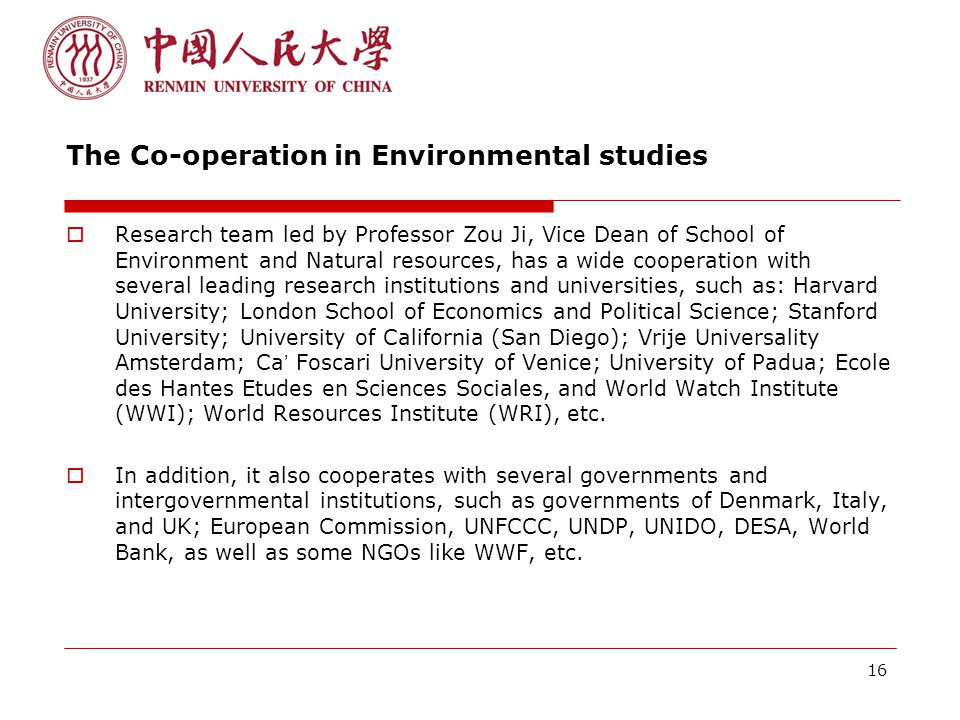 16 The Co-operation in Environmental studies  Research team led by Professor Zou Ji, Vice Dean of School of Environment and Natural resources, has a wide cooperation with several leading research institutions and universities, such as: Harvard University; London School of Economics and Political Science; Stanford University; University of California (San Diego); Vrije Universality Amsterdam; Ca ' Foscari University of Venice; University of Padua; Ecole des Hantes Etudes en Sciences Sociales, and World Watch Institute (WWI); World Resources Institute (WRI), etc.