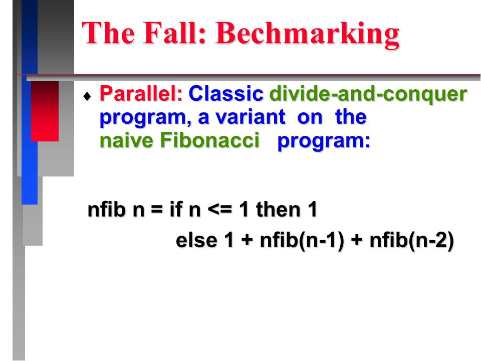 The Fall: Bechmarking  Parallel: Classic divide-and-conquer program, a variant on the naive Fibonacci program: nfib n = if n <= 1 then 1 nfib n = if n <= 1 then 1 else 1 + nfib(n-1) + nfib(n-2) else 1 + nfib(n-1) + nfib(n-2)
