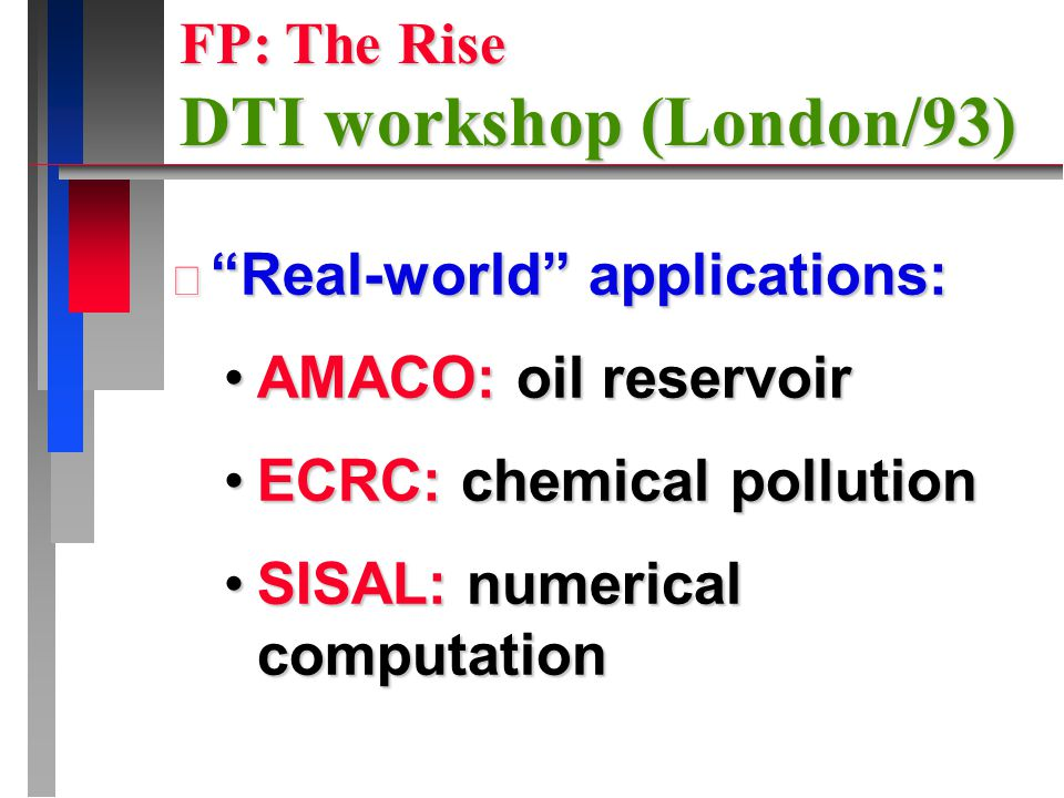 Real-world applications: AMACO: oil reservoirAMACO: oil reservoir ECRC: chemical pollutionECRC: chemical pollution SISAL: numerical computationSISAL: numerical computation FP: The Rise DTI workshop (London/93)