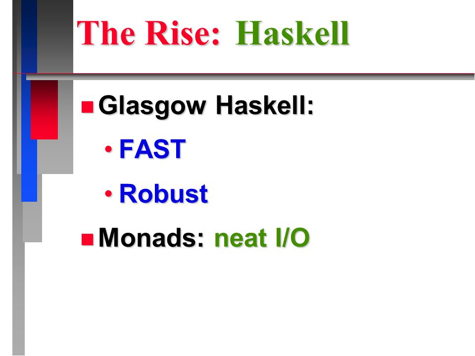 The Rise: Haskell n Glasgow Haskell: FASTFAST RobustRobust n Monads: neat I/O