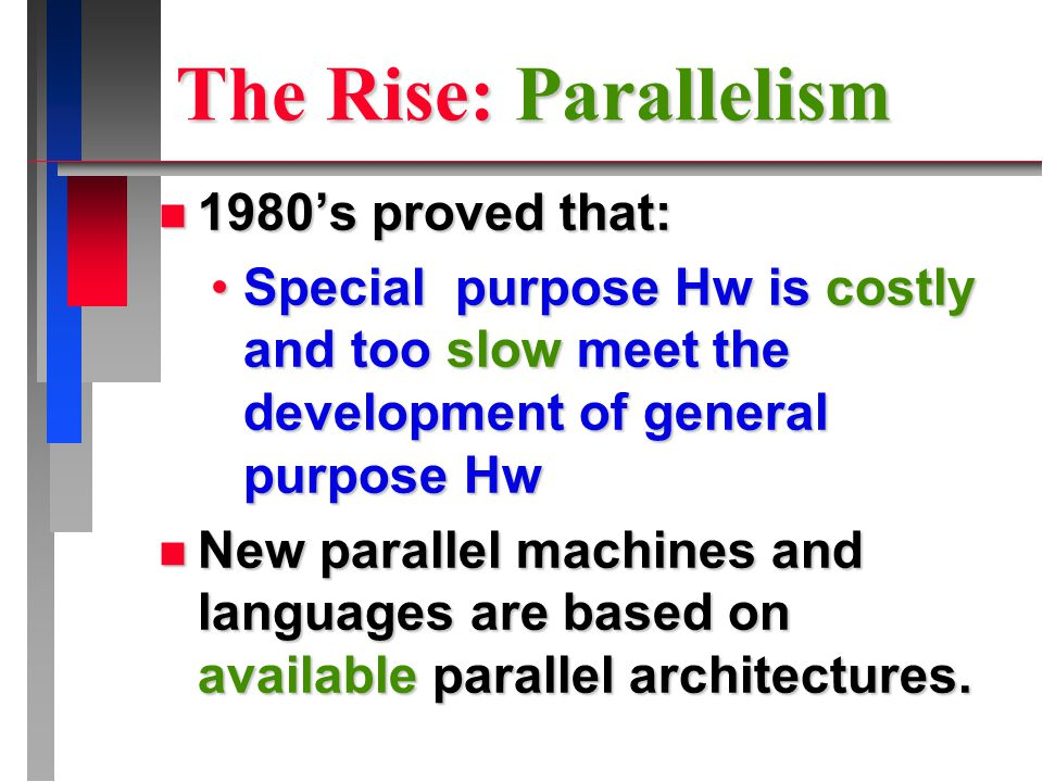 The Rise: Parallelism n 1980's proved that: Special purpose Hw is costly and too slow meet the development of general purpose HwSpecial purpose Hw is costly and too slow meet the development of general purpose Hw n New parallel machines and languages are based on available parallel architectures.