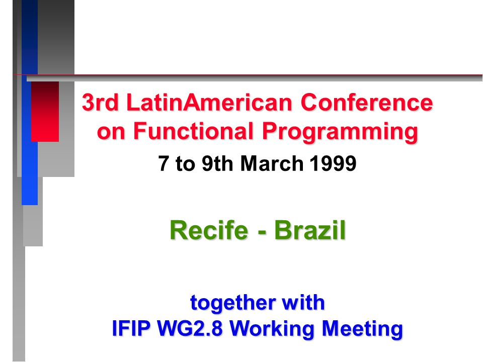 3rd LatinAmerican Conference on Functional Programming 7 to 9th March 1999 Recife - Brazil together with IFIP WG2.8 Working Meeting