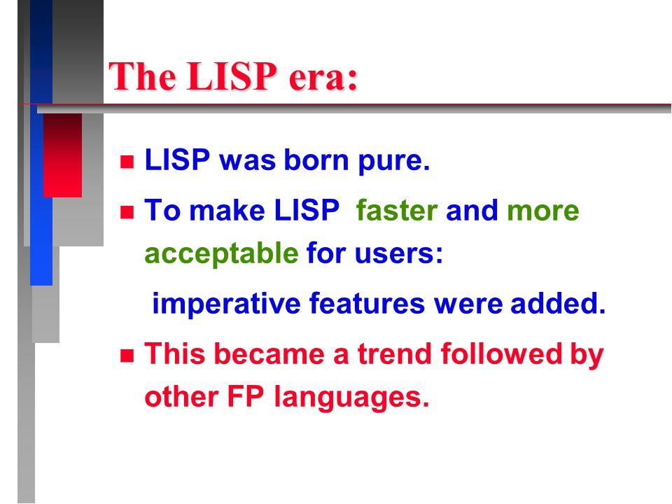 The LISP era: n LISP was born pure.