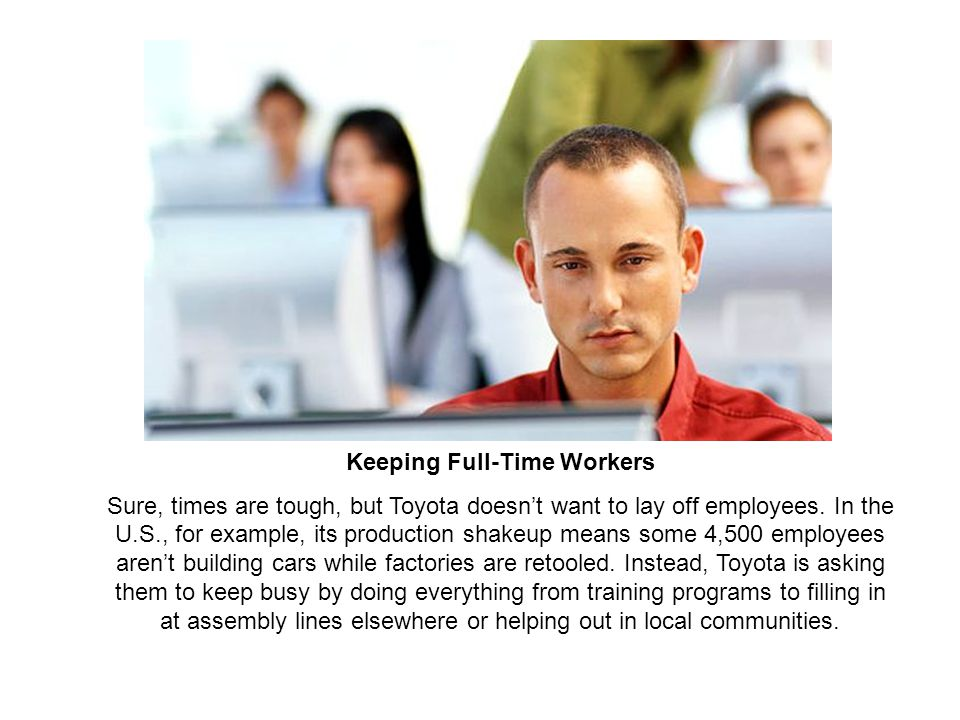 Keeping Full-Time Workers Sure, times are tough, but Toyota doesn't want to lay off employees.
