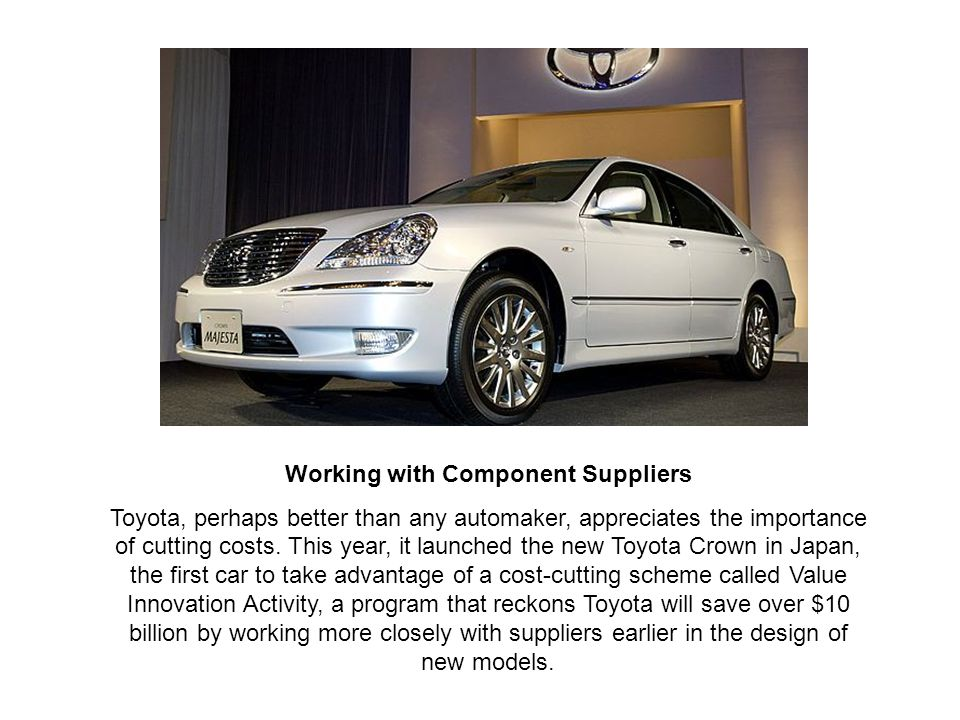 Working with Component Suppliers Toyota, perhaps better than any automaker, appreciates the importance of cutting costs.