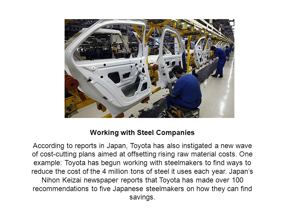 Working with Steel Companies According to reports in Japan, Toyota has also instigated a new wave of cost-cutting plans aimed at offsetting rising raw material costs.