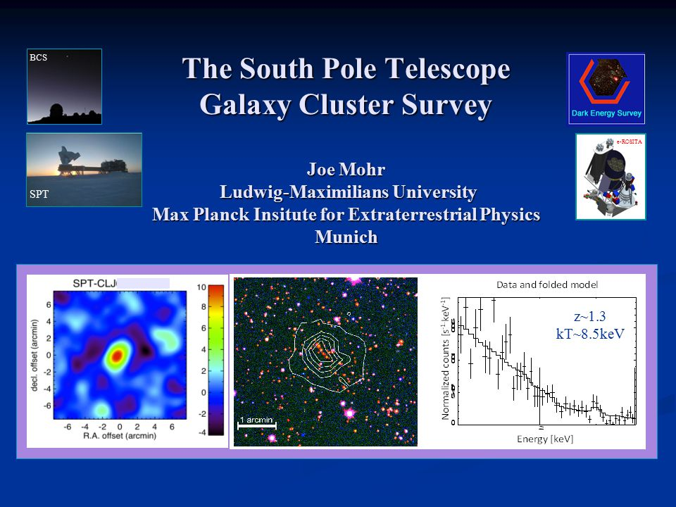 The South Pole Telescope Galaxy Cluster Survey Joe Mohr Ludwig-Maximilians University Max Planck Insitute for Extraterrestrial Physics Munich SPT BCS