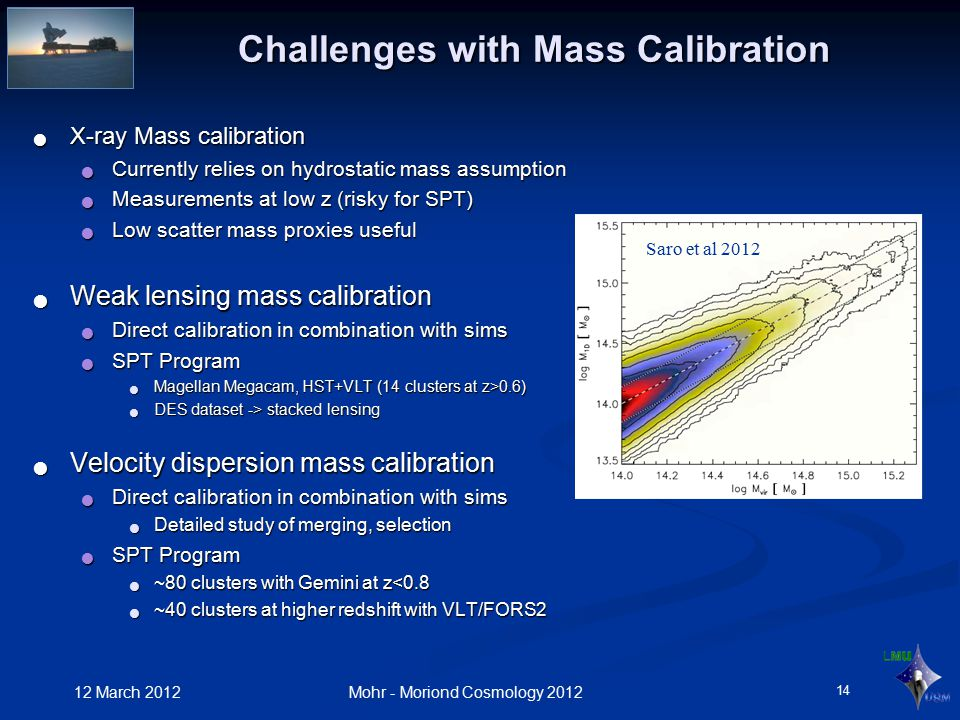 Challenges with Mass Calibration X-ray Mass calibration X-ray Mass calibration Currently relies on hydrostatic mass assumption Currently relies on hydrostatic mass assumption Measurements at low z (risky for SPT) Measurements at low z (risky for SPT) Low scatter mass proxies useful Low scatter mass proxies useful Weak lensing mass calibration Weak lensing mass calibration Direct calibration in combination with sims Direct calibration in combination with sims SPT Program SPT Program Magellan Megacam, HST+VLT (14 clusters at z>0.6) Magellan Megacam, HST+VLT (14 clusters at z>0.6) DES dataset -> stacked lensing DES dataset -> stacked lensing Velocity dispersion mass calibration Velocity dispersion mass calibration Direct calibration in combination with sims Direct calibration in combination with sims Detailed study of merging, selection Detailed study of merging, selection SPT Program SPT Program ~80 clusters with Gemini at z<0.8 ~80 clusters with Gemini at z<0.8 ~40 clusters at higher redshift with VLT/FORS2 ~40 clusters at higher redshift with VLT/FORS2 12 March 2012 Mohr - Moriond Cosmology 2012 14 Saro et al 2012