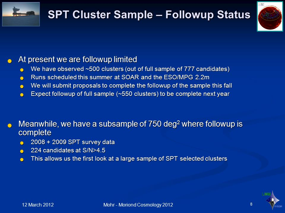 12 March 2012 Mohr - Moriond Cosmology 2012 SPT Cluster Sample – Followup Status At present we are followup limited At present we are followup limited We have observed ~500 clusters (out of full sample of 777 candidates) We have observed ~500 clusters (out of full sample of 777 candidates) Runs scheduled this summer at SOAR and the ESO/MPG 2.2m Runs scheduled this summer at SOAR and the ESO/MPG 2.2m We will submit proposals to complete the followup of the sample this fall We will submit proposals to complete the followup of the sample this fall Expect followup of full sample (~550 clusters) to be complete next year Expect followup of full sample (~550 clusters) to be complete next year Meanwhile, we have a subsample of 750 deg 2 where followup is complete Meanwhile, we have a subsample of 750 deg 2 where followup is complete 2008 + 2009 SPT survey data 2008 + 2009 SPT survey data 224 candidates at S/N>4.5 224 candidates at S/N>4.5 This allows us the first look at a large sample of SPT selected clusters This allows us the first look at a large sample of SPT selected clusters 8