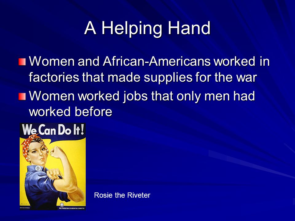 A Helping Hand Women and African-Americans worked in factories that made supplies for the war Women worked jobs that only men had worked before Rosie the Riveter