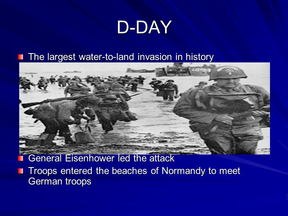 D-DAY The largest water-to-land invasion in history General Eisenhower led the attack Troops entered the beaches of Normandy to meet German troops