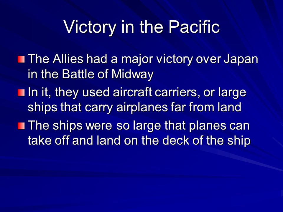 Victory in the Pacific The Allies had a major victory over Japan in the Battle of Midway In it, they used aircraft carriers, or large ships that carry airplanes far from land The ships were so large that planes can take off and land on the deck of the ship