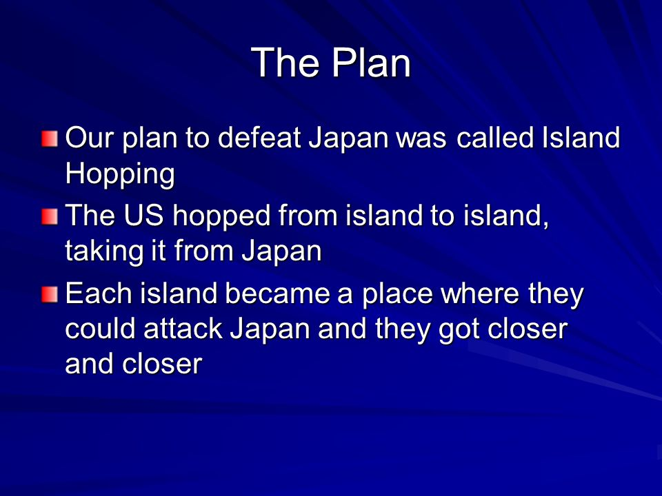 The Plan Our plan to defeat Japan was called Island Hopping The US hopped from island to island, taking it from Japan Each island became a place where they could attack Japan and they got closer and closer