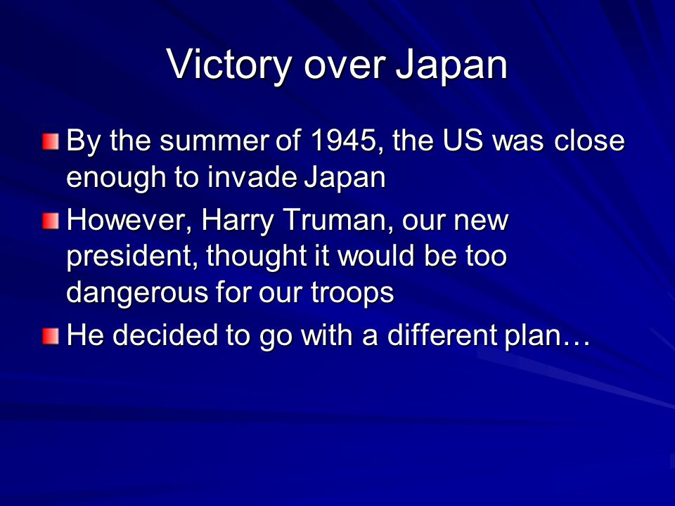 Victory over Japan By the summer of 1945, the US was close enough to invade Japan However, Harry Truman, our new president, thought it would be too dangerous for our troops He decided to go with a different plan…