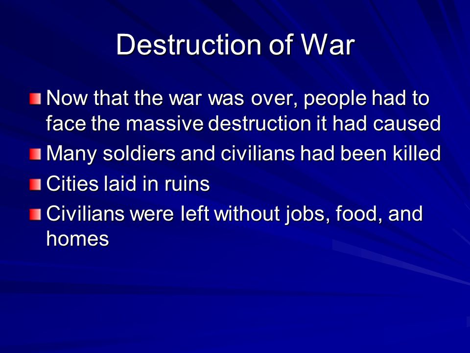 Destruction of War Now that the war was over, people had to face the massive destruction it had caused Many soldiers and civilians had been killed Cities laid in ruins Civilians were left without jobs, food, and homes
