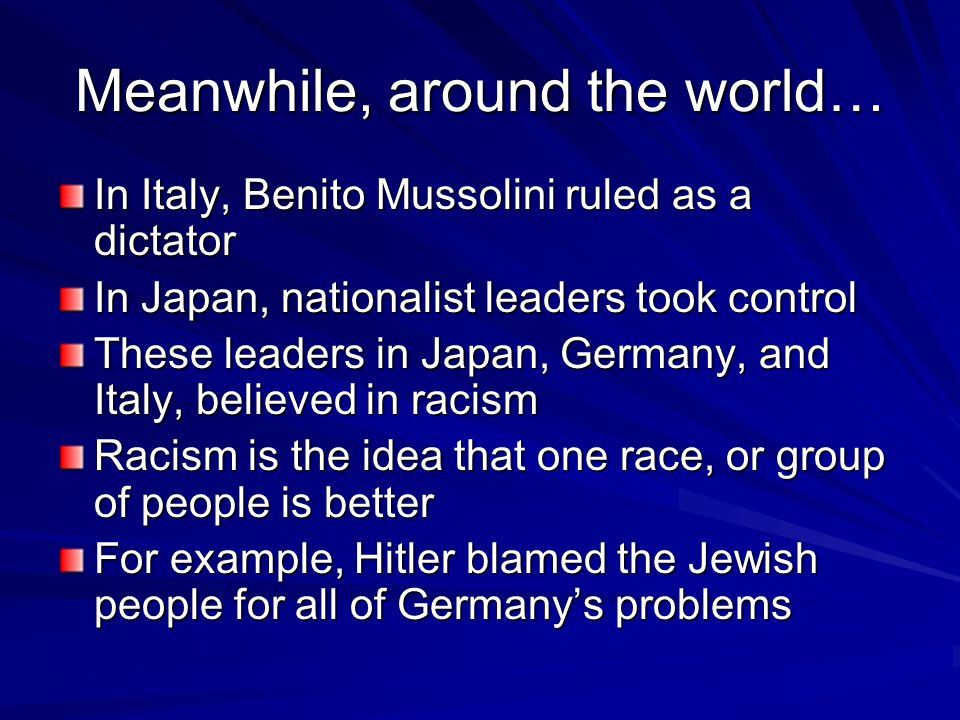 Meanwhile, around the world… In Italy, Benito Mussolini ruled as a dictator In Japan, nationalist leaders took control These leaders in Japan, Germany, and Italy, believed in racism Racism is the idea that one race, or group of people is better For example, Hitler blamed the Jewish people for all of Germany's problems
