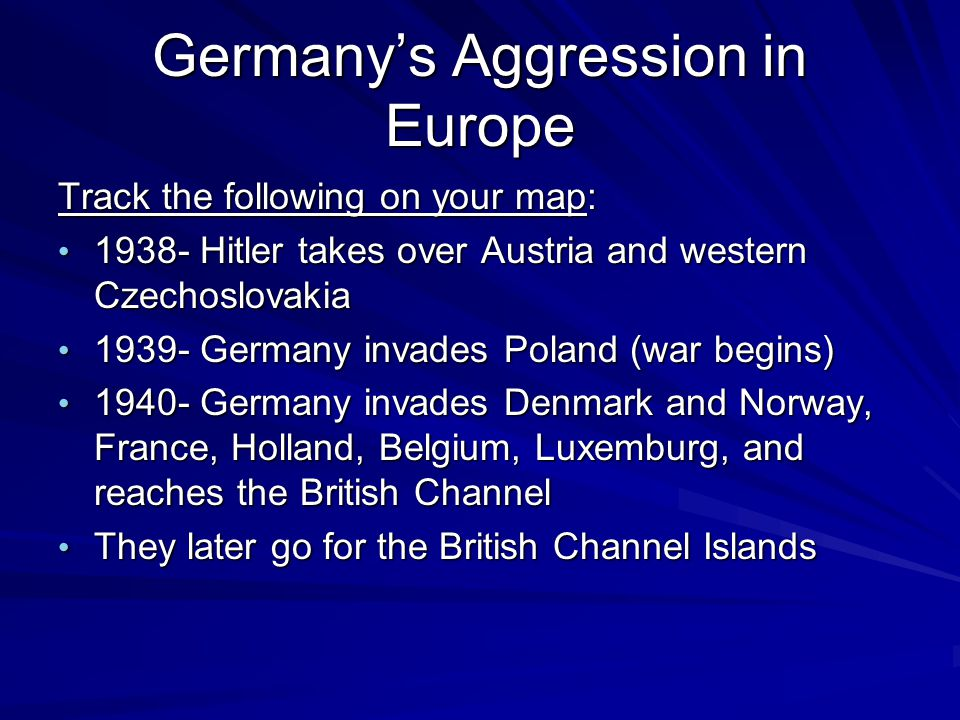 Germany's Aggression in Europe Track the following on your map: 1938- Hitler takes over Austria and western Czechoslovakia 1938- Hitler takes over Austria and western Czechoslovakia 1939- Germany invades Poland (war begins) 1939- Germany invades Poland (war begins) 1940- Germany invades Denmark and Norway, France, Holland, Belgium, Luxemburg, and reaches the British Channel 1940- Germany invades Denmark and Norway, France, Holland, Belgium, Luxemburg, and reaches the British Channel They later go for the British Channel Islands They later go for the British Channel Islands