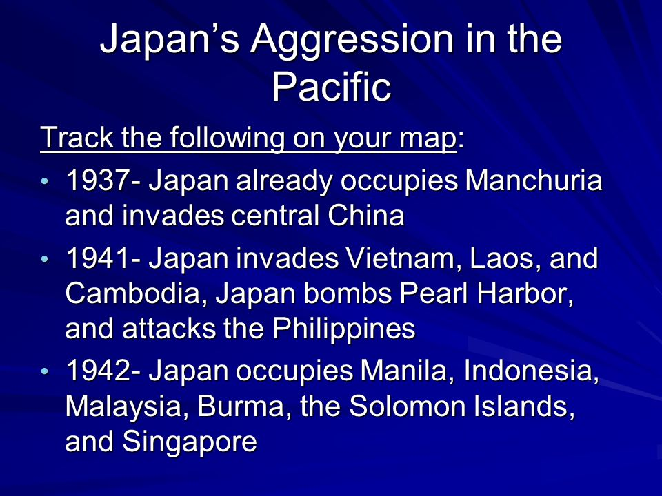 Japan's Aggression in the Pacific Track the following on your map: 1937- Japan already occupies Manchuria and invades central China 1937- Japan already occupies Manchuria and invades central China 1941- Japan invades Vietnam, Laos, and Cambodia, Japan bombs Pearl Harbor, and attacks the Philippines 1941- Japan invades Vietnam, Laos, and Cambodia, Japan bombs Pearl Harbor, and attacks the Philippines 1942- Japan occupies Manila, Indonesia, Malaysia, Burma, the Solomon Islands, and Singapore 1942- Japan occupies Manila, Indonesia, Malaysia, Burma, the Solomon Islands, and Singapore