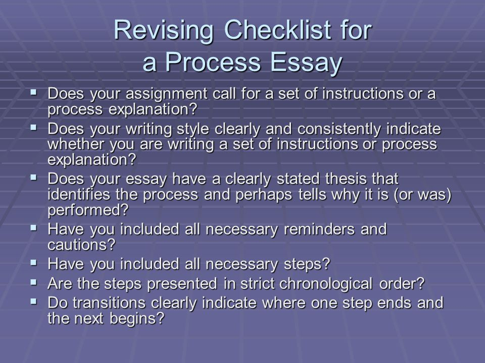 Revising Checklist for a Process Essay  Does your assignment call for a set of instructions or a process explanation?  Does your writing style clear