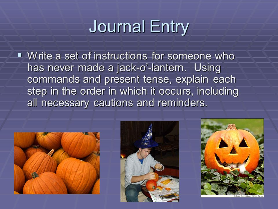Journal Entry  Write a set of instructions for someone who has never made a jack-o'-lantern. Using commands and present tense, explain each step in t