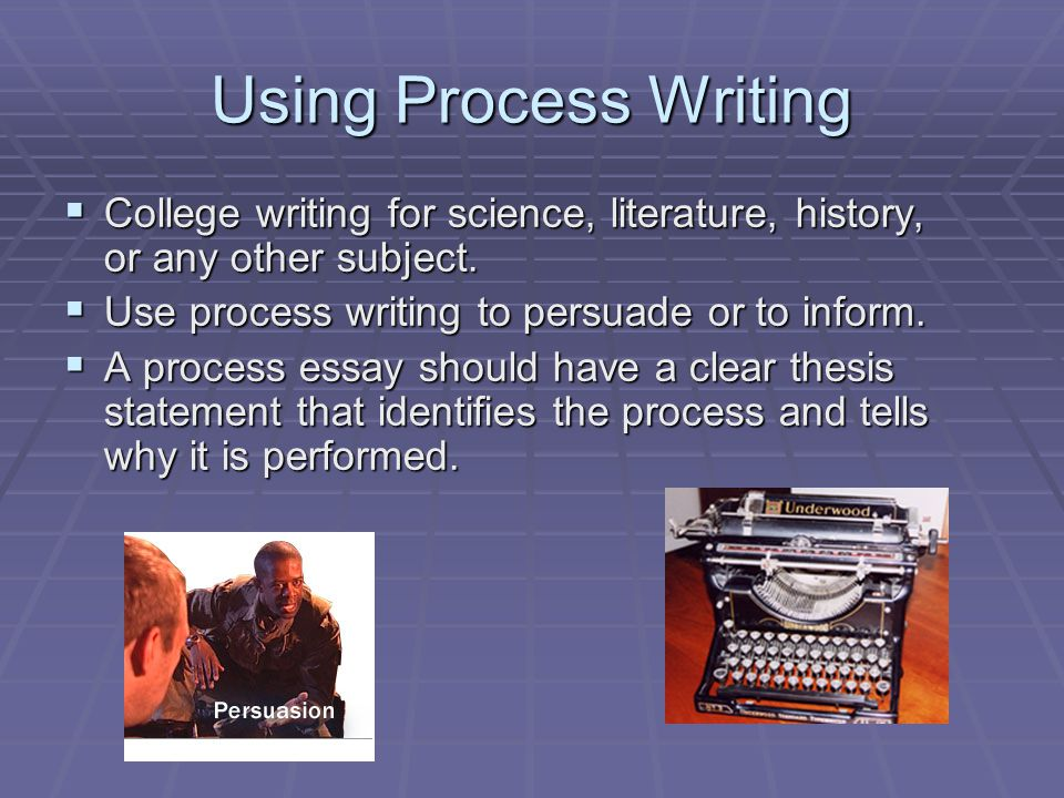 Using Process Writing  College writing for science, literature, history, or any other subject.  Use process writing to persuade or to inform.  A pr
