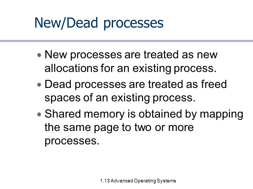 1.13 Advanced Operating Systems New/Dead processes New processes are treated as new allocations for an existing process.