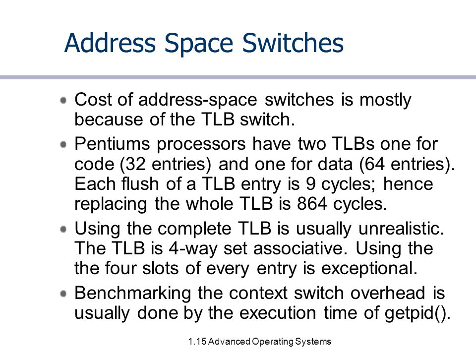 1.15 Advanced Operating Systems Address Space Switches Cost of address-space switches is mostly because of the TLB switch.