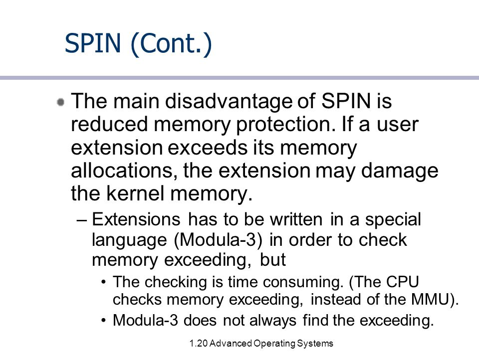 1.20 Advanced Operating Systems SPIN (Cont.) The main disadvantage of SPIN is reduced memory protection.