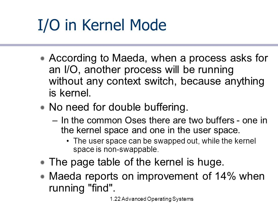 1.22 Advanced Operating Systems I/O in Kernel Mode According to Maeda, when a process asks for an I/O, another process will be running without any context switch, because anything is kernel.