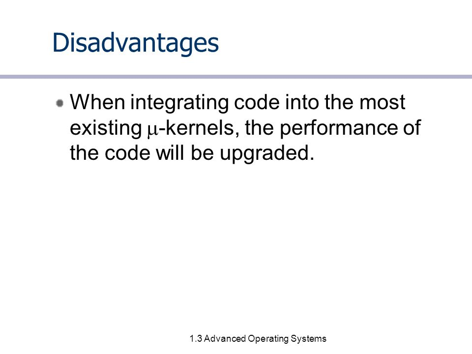 1.4 Advanced Operating Systems Primitives in a  -kernel Determining criterion: functionality –A concept is OK inside the  -kernel, if left outside would prevent implementation of the system's required functionality.