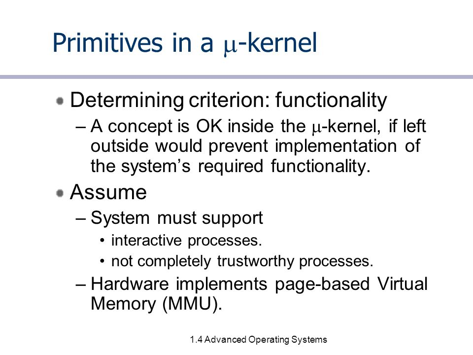 1.4 Advanced Operating Systems Primitives in a  -kernel Determining criterion: functionality –A concept is OK inside the  -kernel, if left outside would prevent implementation of the system's required functionality.
