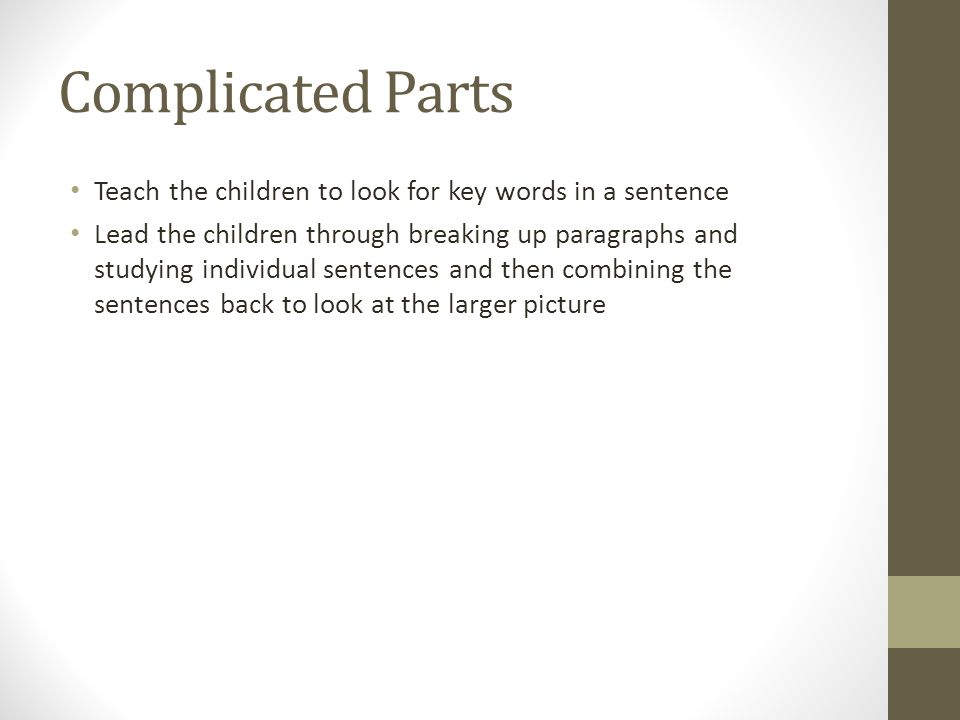Complicated Parts Teach the children to look for key words in a sentence Lead the children through breaking up paragraphs and studying individual sentences and then combining the sentences back to look at the larger picture