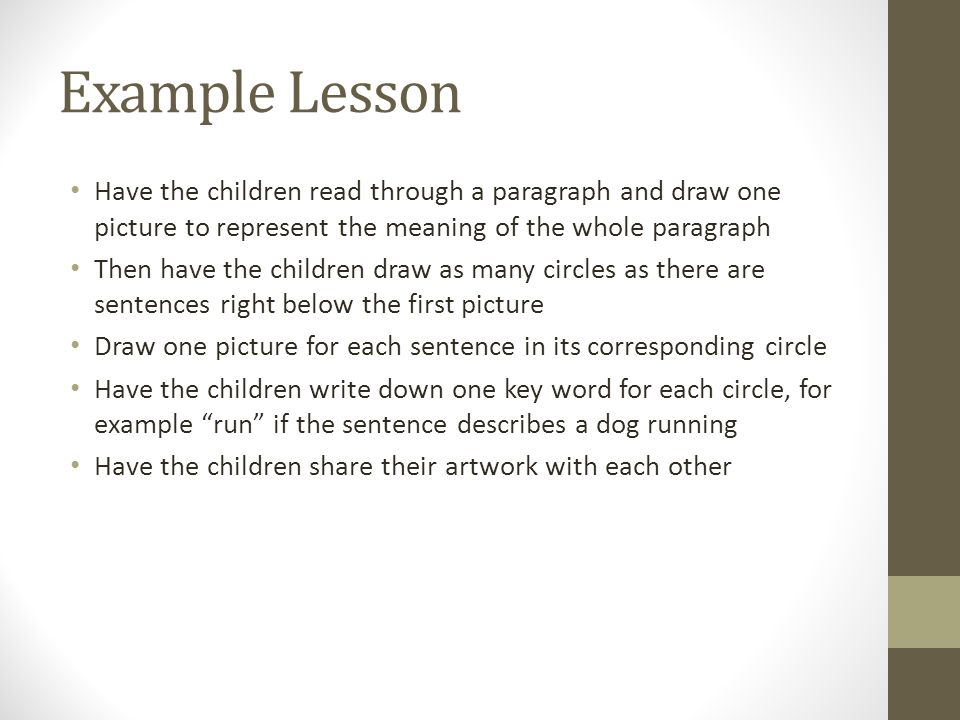 Example Lesson Have the children read through a paragraph and draw one picture to represent the meaning of the whole paragraph Then have the children draw as many circles as there are sentences right below the first picture Draw one picture for each sentence in its corresponding circle Have the children write down one key word for each circle, for example run if the sentence describes a dog running Have the children share their artwork with each other