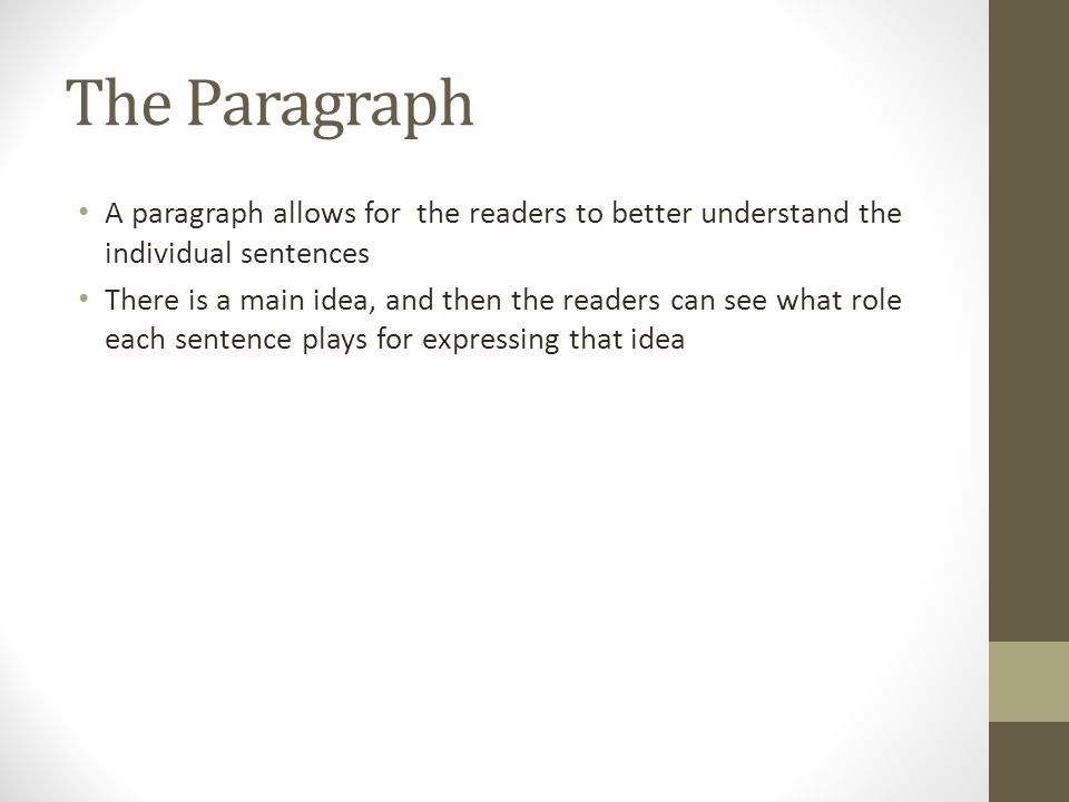 The Paragraph A paragraph allows for the readers to better understand the individual sentences There is a main idea, and then the readers can see what role each sentence plays for expressing that idea