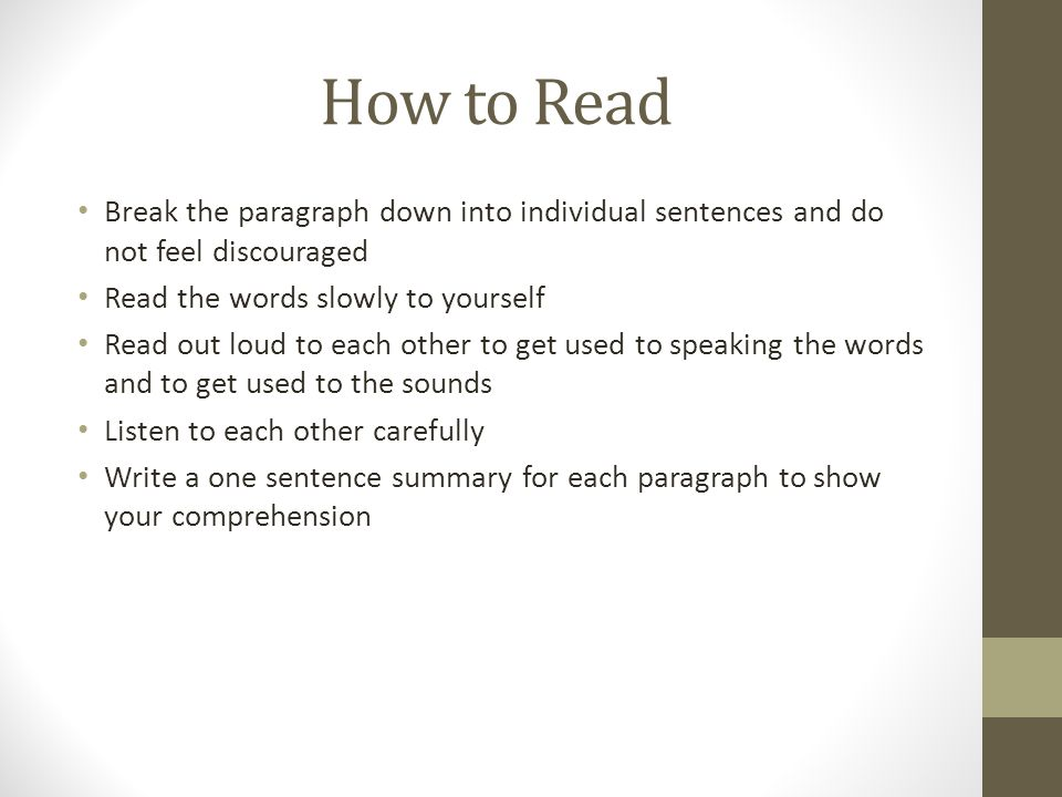 How to Read Break the paragraph down into individual sentences and do not feel discouraged Read the words slowly to yourself Read out loud to each other to get used to speaking the words and to get used to the sounds Listen to each other carefully Write a one sentence summary for each paragraph to show your comprehension