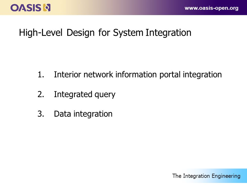 www.oasis-open.org High-Level Design for System Integration 1.Interior network information portal integration 2.Integrated query 3.Data integration The Integration Engineering