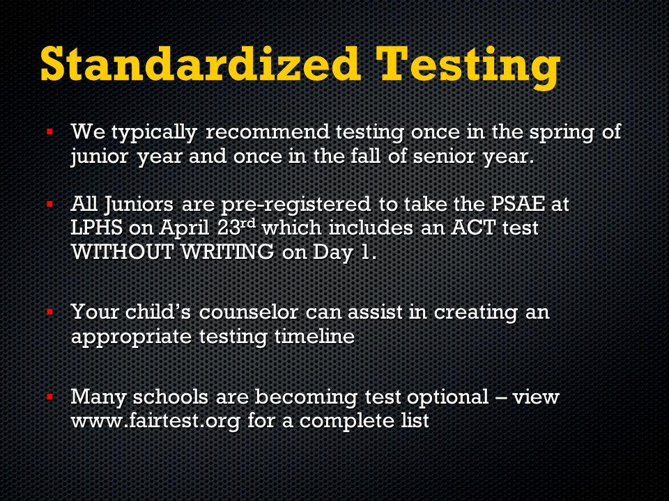 Standardized Testing  We typically recommend testing once in the spring of junior year and once in the fall of senior year.