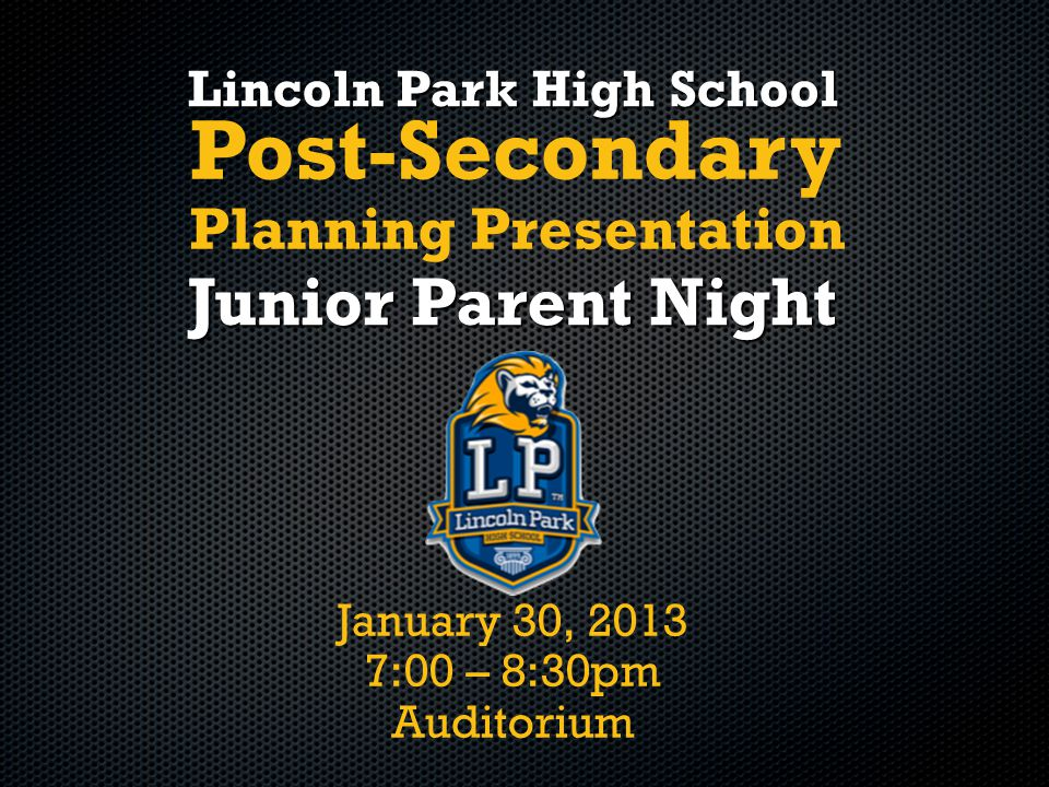 January 30, 2013 7:00 – 8:30pm Auditorium Lincoln Park High School Junior Parent Night Post-Secondary Planning Presentation