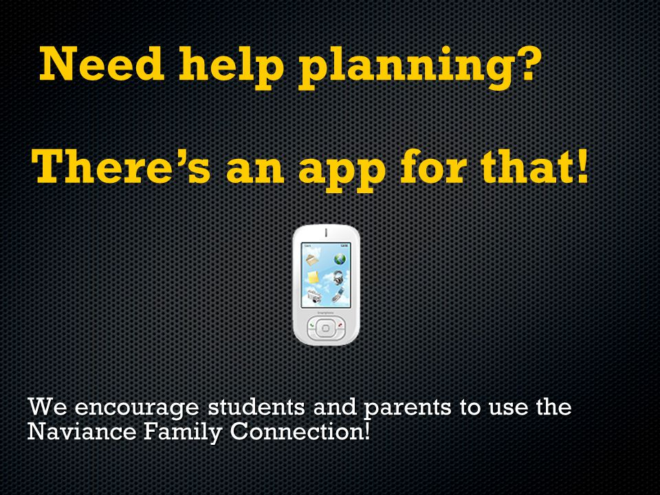 Need help planning. We encourage students and parents to use the Naviance Family Connection.