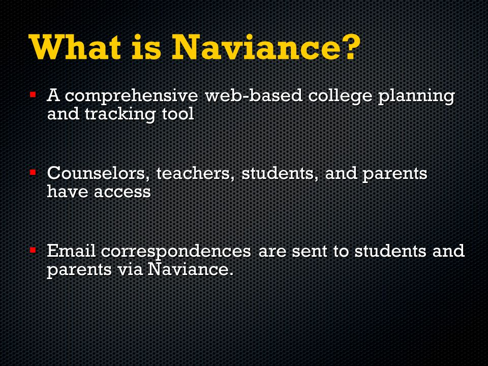 What is Naviance?  A comprehensive web-based college planning and tracking tool  Counselors, teachers, students, and parents have access  Email cor