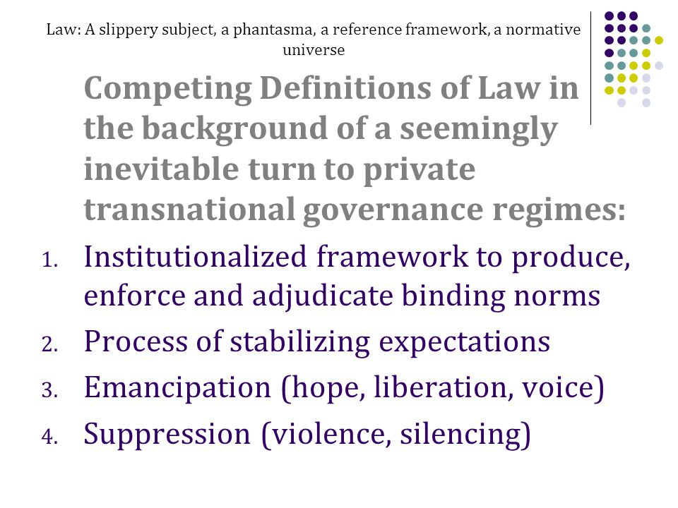 Law: A slippery subject, a phantasma, a reference framework, a normative universe Competing Definitions of Law in the background of a seemingly inevitable turn to private transnational governance regimes: 1.