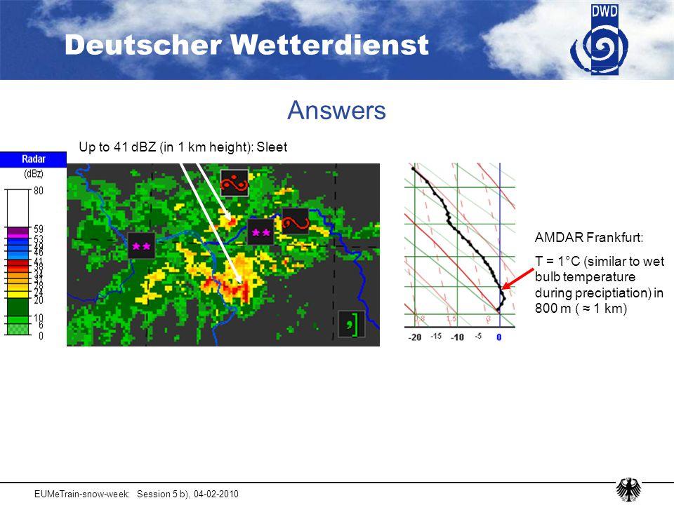 Deutscher Wetterdienst EUMeTrain-snow-week: Session 5 b), 04-02-2010 Answers Up to 41 dBZ (in 1 km height): Sleet AMDAR Frankfurt: T = 1°C (similar to wet bulb temperature during preciptiation) in 800 m ( ≈ 1 km)