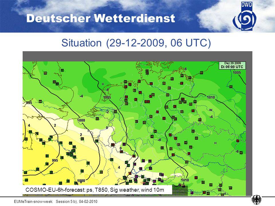 Deutscher Wetterdienst EUMeTrain-snow-week: Session 5 b), 04-02-2010 Situation (29-12-2009, 06 UTC) COSMO-EU-6h-forecast: ps, T850, Sig weather, wind 10m