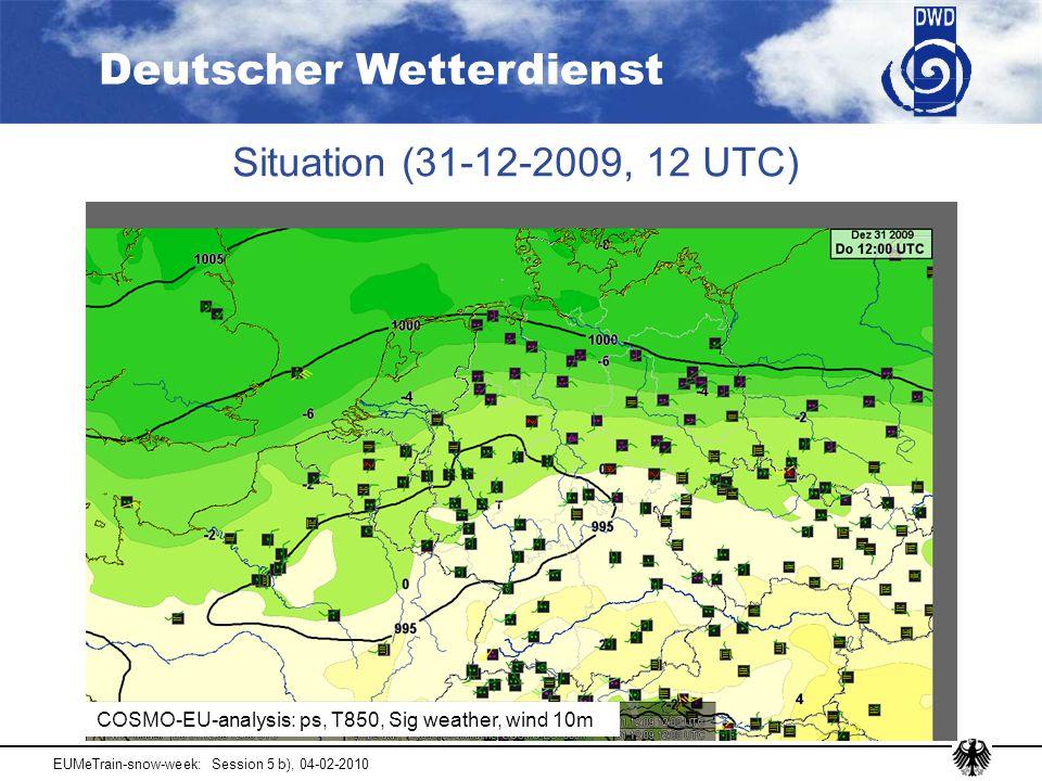 Deutscher Wetterdienst EUMeTrain-snow-week: Session 5 b), 04-02-2010 Situation (31-12-2009, 12 UTC) COSMO-EU-analysis: ps, T850, Sig weather, wind 10m