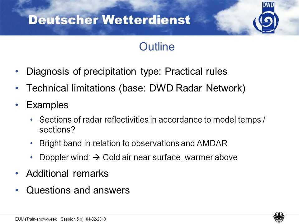Deutscher Wetterdienst EUMeTrain-snow-week: Session 5 b), 04-02-2010 Outline Diagnosis of precipitation type: Practical rules Technical limitations (base: DWD Radar Network) Examples Sections of radar reflectivities in accordance to model temps / sections.