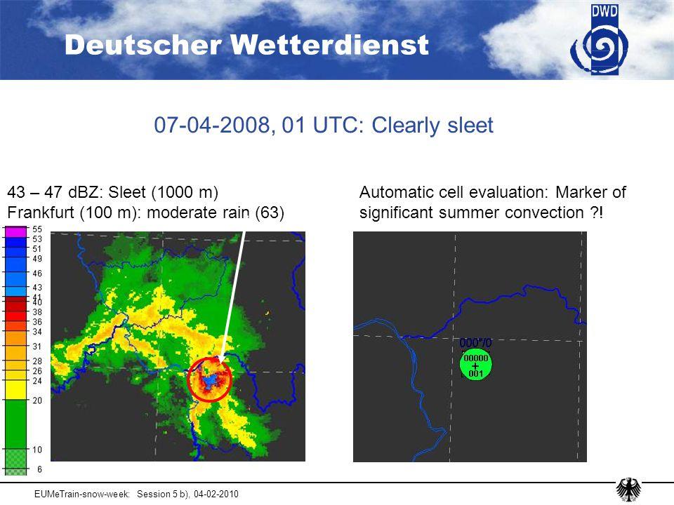 Deutscher Wetterdienst EUMeTrain-snow-week: Session 5 b), 04-02-2010 07-04-2008, 01 UTC: Clearly sleet 43 – 47 dBZ: Sleet (1000 m) Frankfurt (100 m): moderate rain (63) Automatic cell evaluation: Marker of significant summer convection ?!